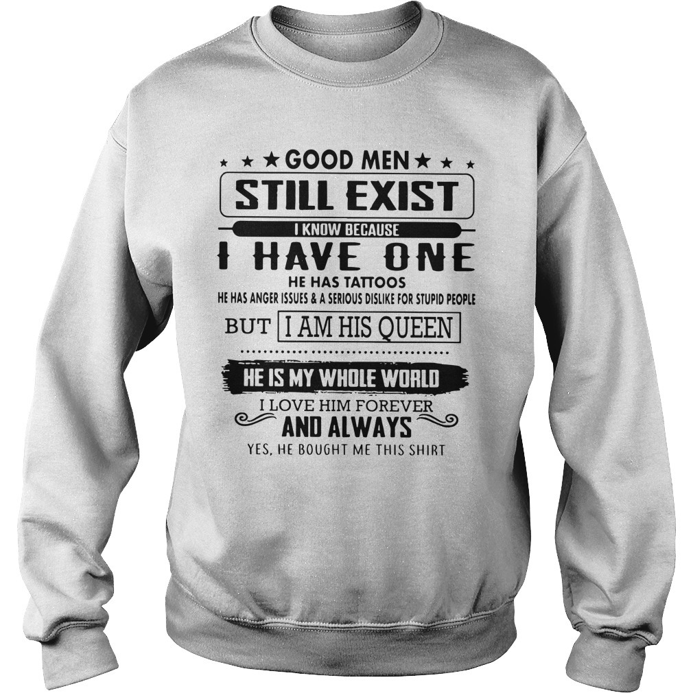 Good Men Still Exist I Know Because I Have One He Has Tattoos I Am His Queen Sweater