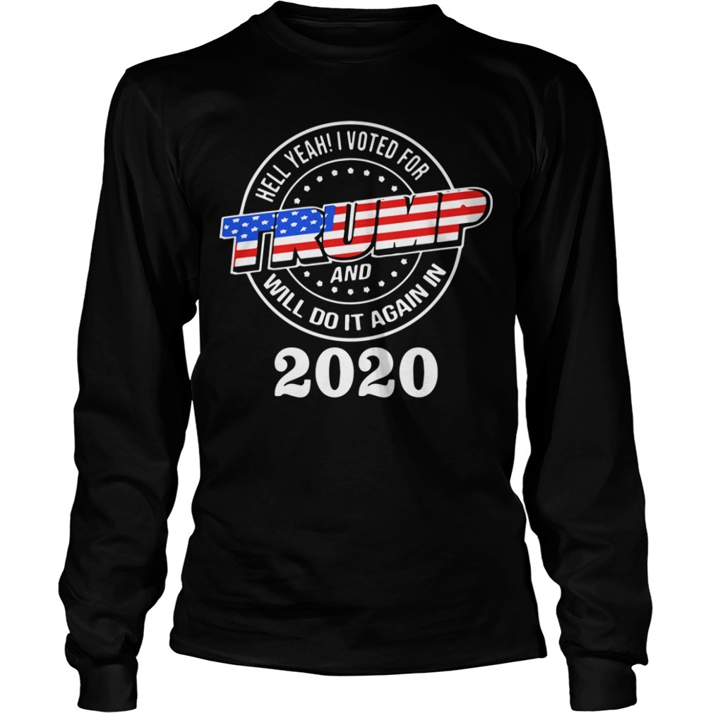Hell Yeah I Voted For Trump And I Will Do It Again 2020 Longsleeve Tee
