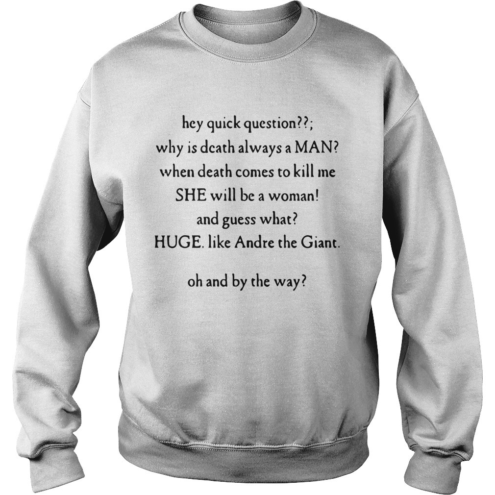 Hey Quick Question Why Is Death Always A Man When Death Comes To Kill Me Sweater
