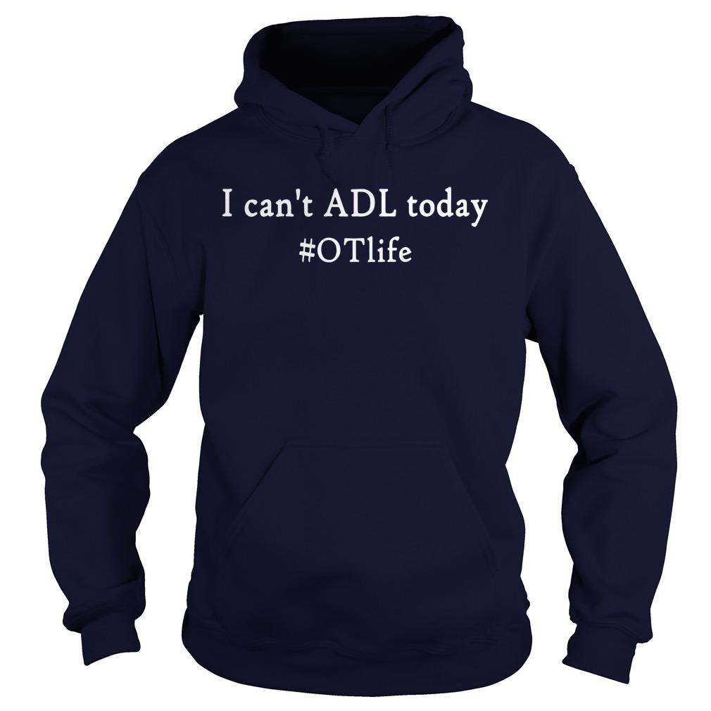 I Can't Adl Today #OTlife Hoodie