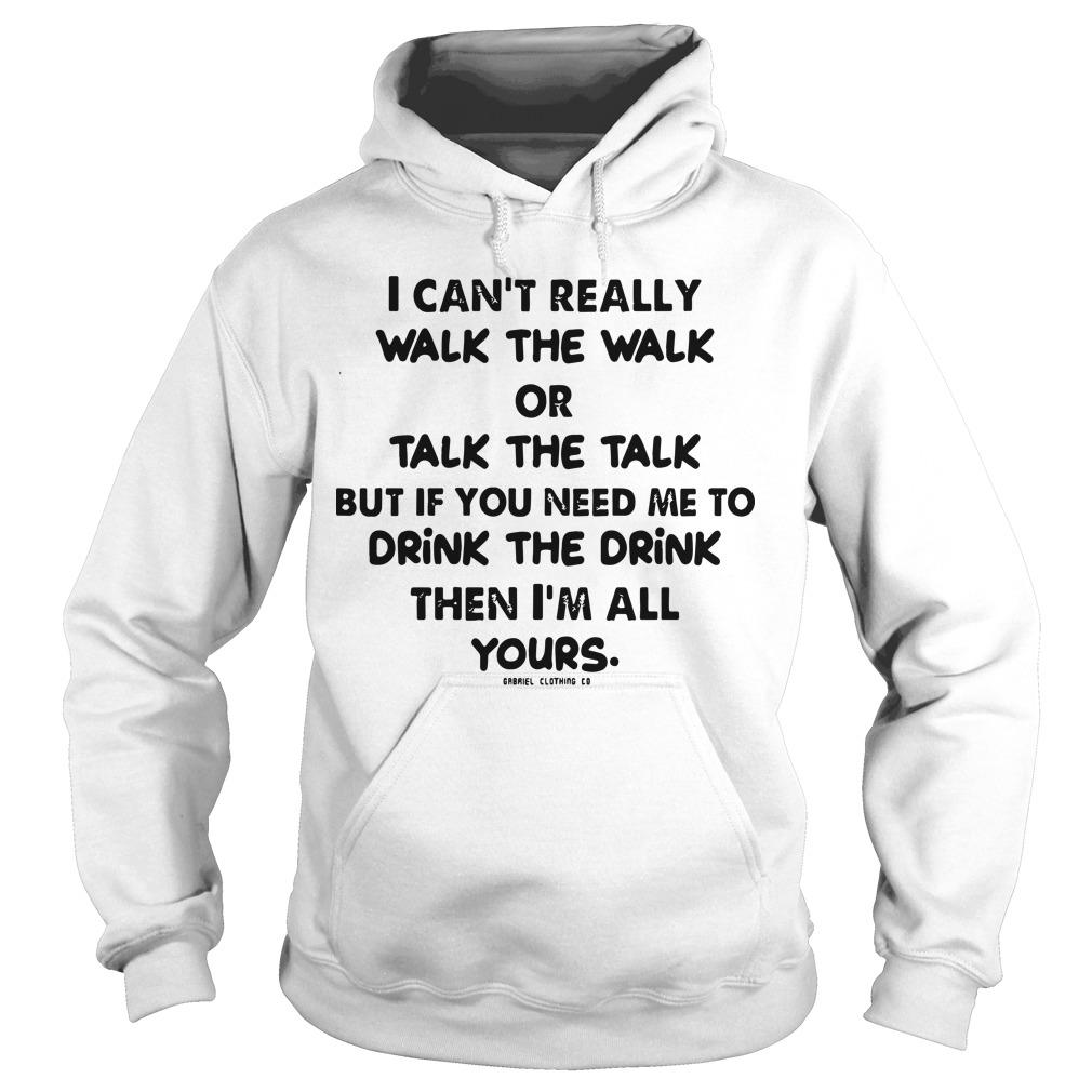 I Can't Really Walk The Walk Or Talk The Talk But If You Need Me To Drink Hoodie