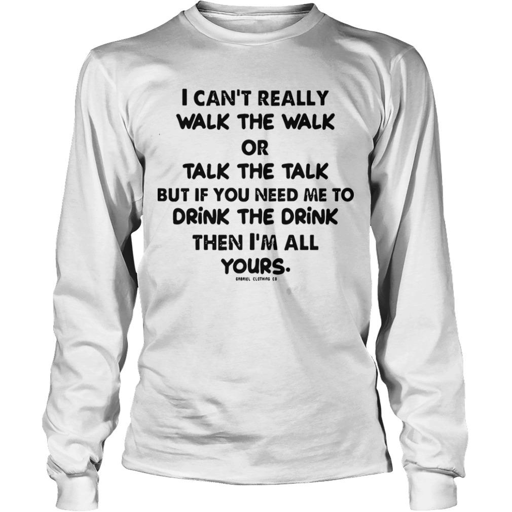 I Can't Really Walk The Walk Or Talk The Talk But If You Need Me To Drink Longsleeve