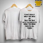 I Can't Really Walk The Walk Or Talk The Talk But If You Need Me To Drink Shirt.jpg