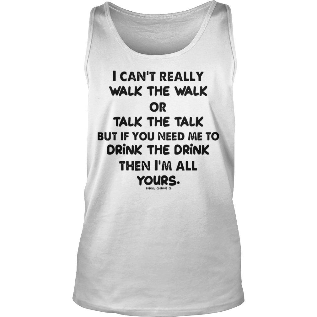I Can't Really Walk The Walk Or Talk The Talk But If You Need Me To Drink Tank Top