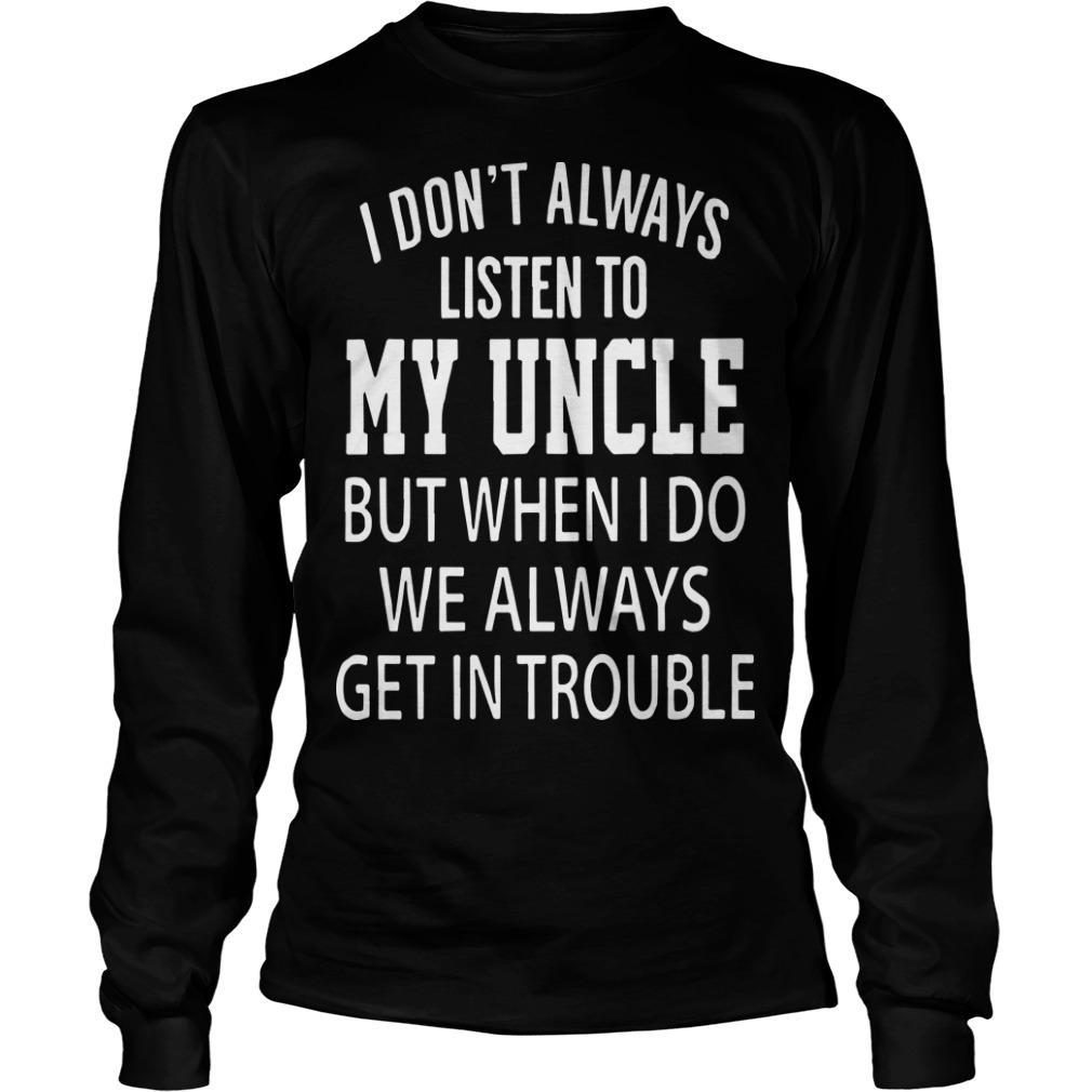 I Don't Always Listen My Uncle But When I Do We Always Get In Trouble Longsleeve
