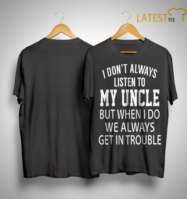 I Don't Always Listen My Uncle But When I Do We Always Get In Trouble Shirt