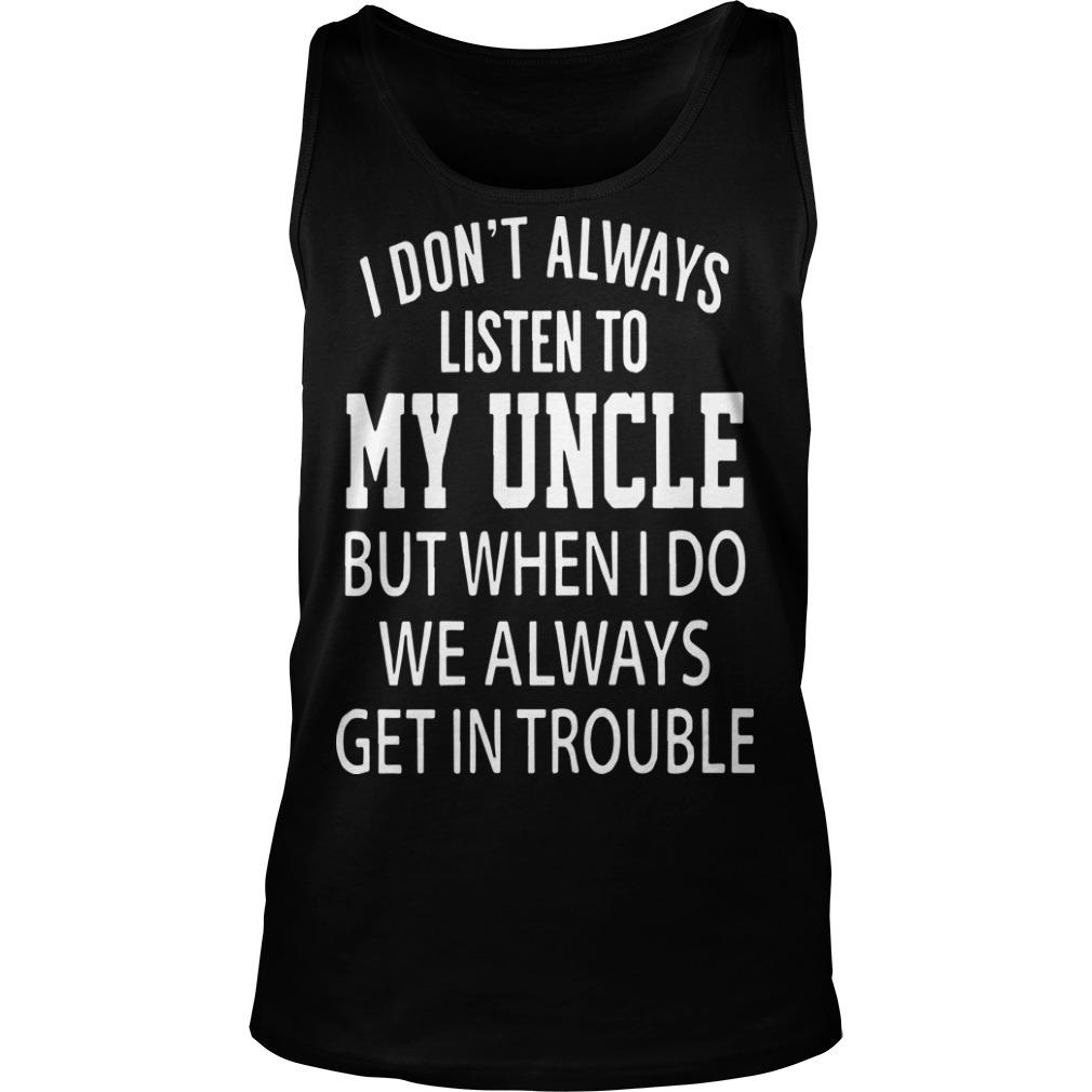 I Don't Always Listen My Uncle But When I Do We Always Get In Trouble Tank Top
