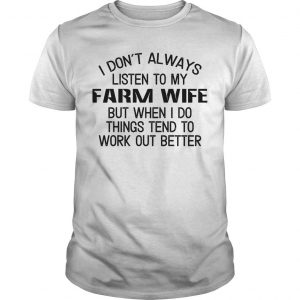 I Don't Always Listen To My Farm Wife But When I Do Things Tend To Work Out Better Shirt