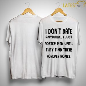 I Don't Date Anymore I Just Foster Men Until They Find Their Forever Homes Shirt