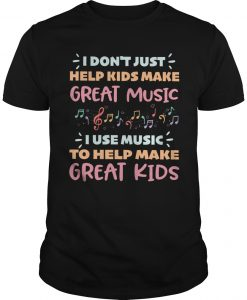I Don't Just Help Kids Make Great Music I Use Music To Help Great Kids Shirt