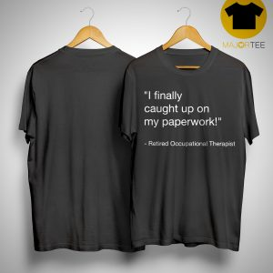 I Finally Caught Up On My Paperwork Shirt