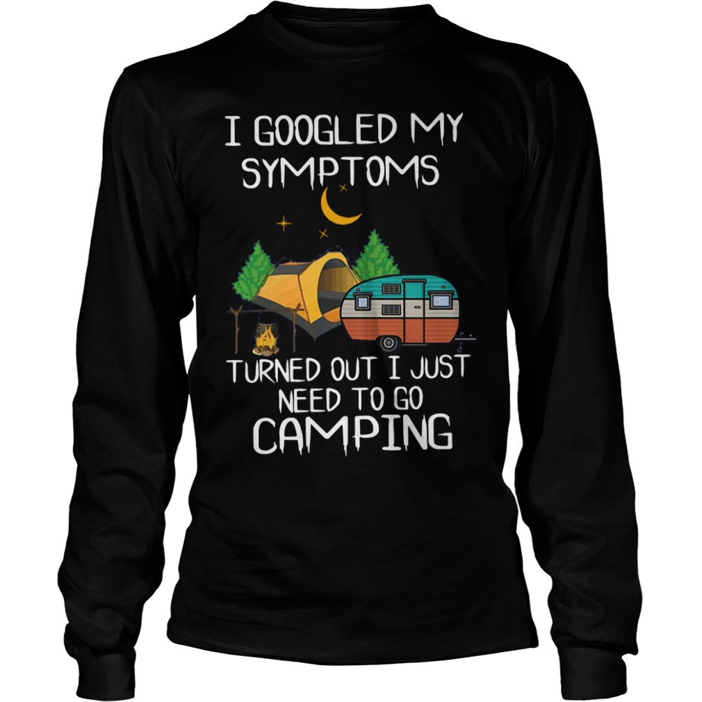 I Googled My Symptoms Turned Out I Just Need To Go Camping Longsleeve Tee