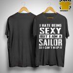 I Hate Being Sexy But I Am A Sailor So I Can't Help It Shirt