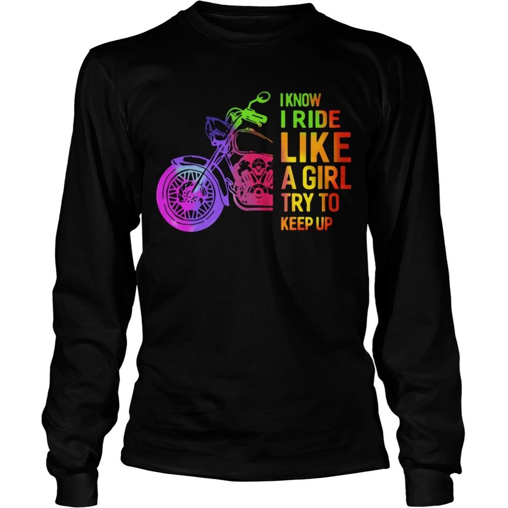 I Know I Ride Like A Girl Try To Keep Up Longsleeve Tee