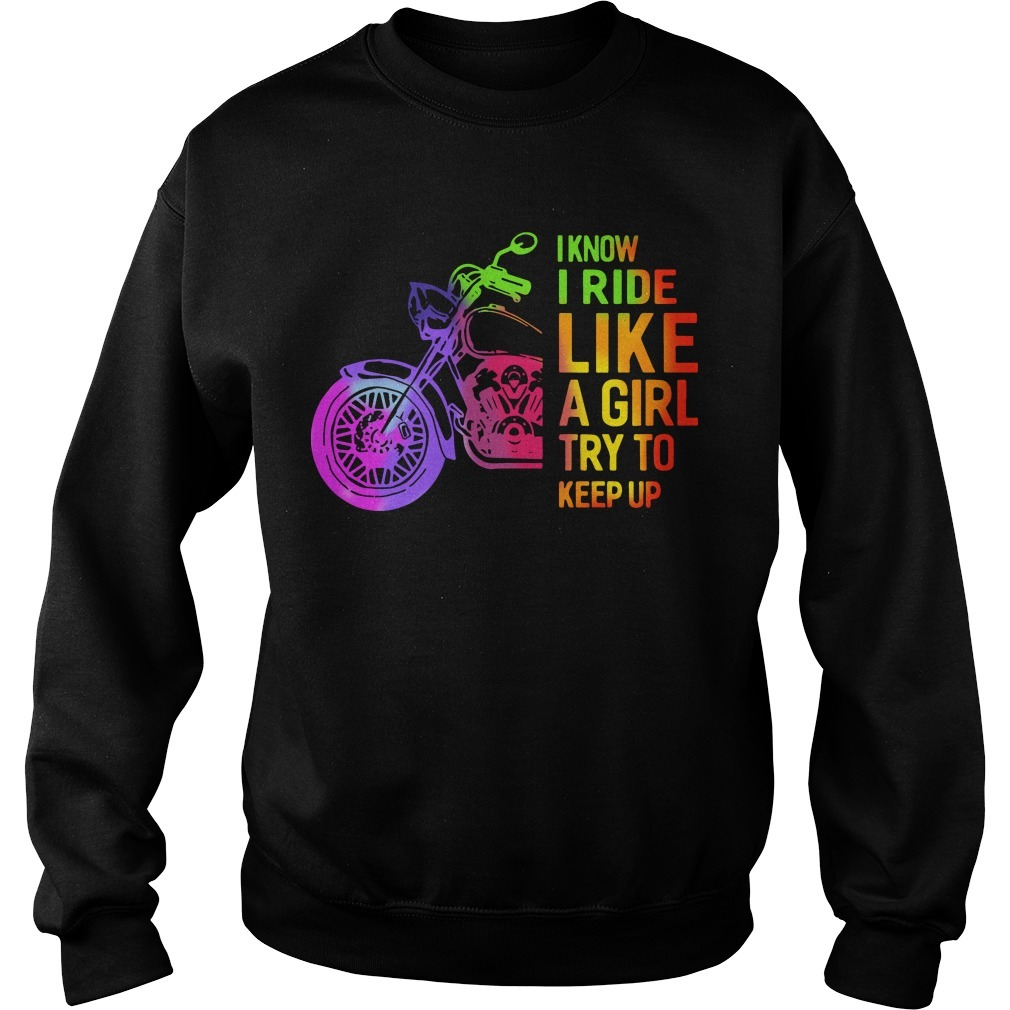 I Know I Ride Like A Girl Try To Keep Up Sweater