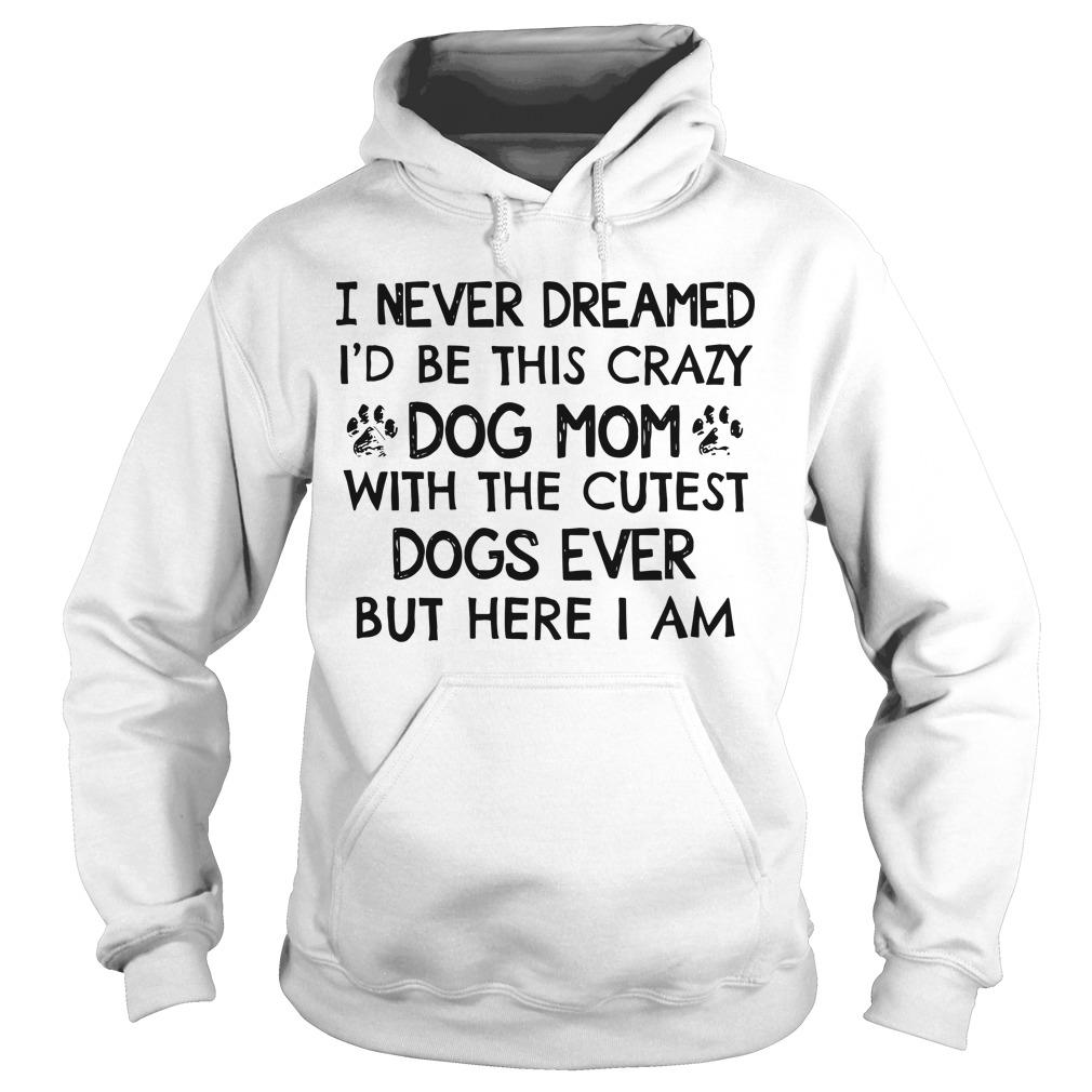 I Never Dreamed I'd Be This Crazy Dog Mom With The Cutest Dogs Ever Hoodie