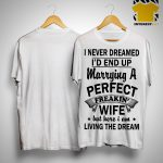 I Never Dreamed I'd End Up Marrying A Perfect Freakin Wife Shirt