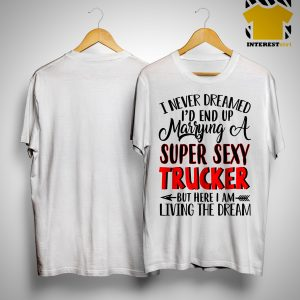 I Never Dreamed I'd End Up Marrying A Super Sexy Trucker But Here I Am Shirt