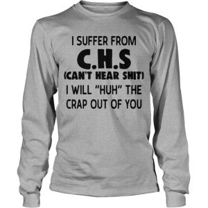 I Suffer From Chs Can't Hear Shit I Will Huh The Crap Out Of You Longsleeve Tee