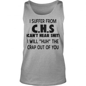 I Suffer From Chs Can't Hear Shit I Will Huh The Crap Out Of You Tank Top