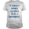 If Anxiety Burned Calories I'd Be A Supermodel Shirt