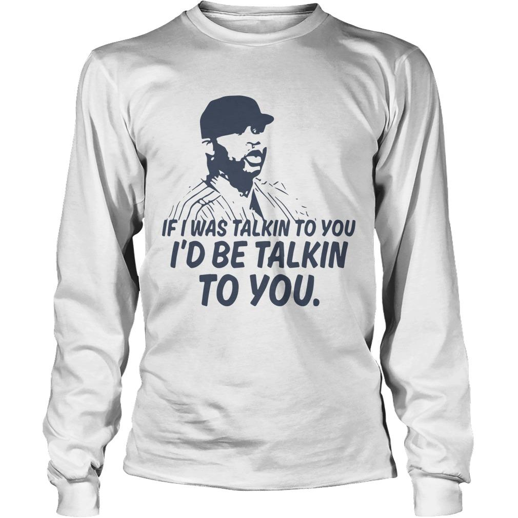 If I Was Talkin To You I'd Be Talkin To You Longsleeve