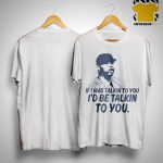 If I Was Talkin To You I'd Be Talkin To You Shirt