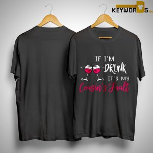 If I'm Drunk It's My Cousin's Fault Shirt