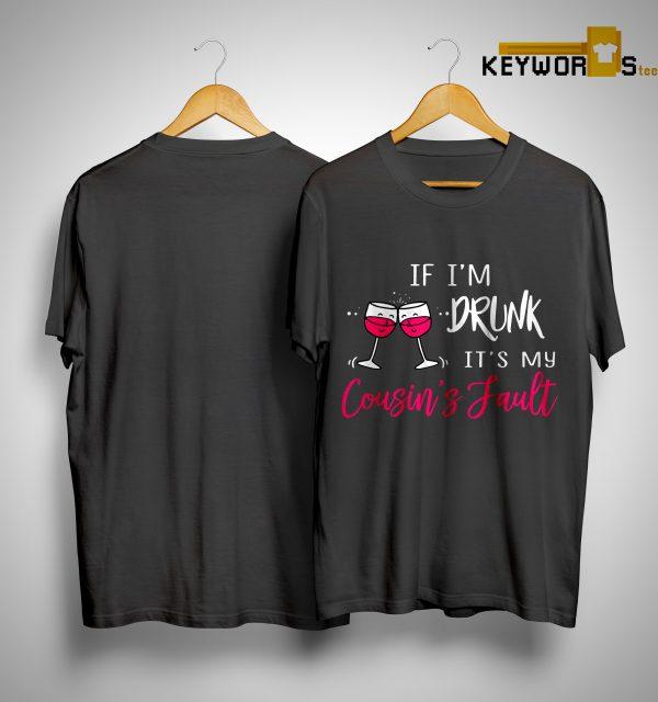 If I'm Drunk It's My Cousin's Fault Shirt