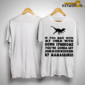 If You Mess With My Child With Down Syndrome You're Gonna Get Jurassickicked Shirt