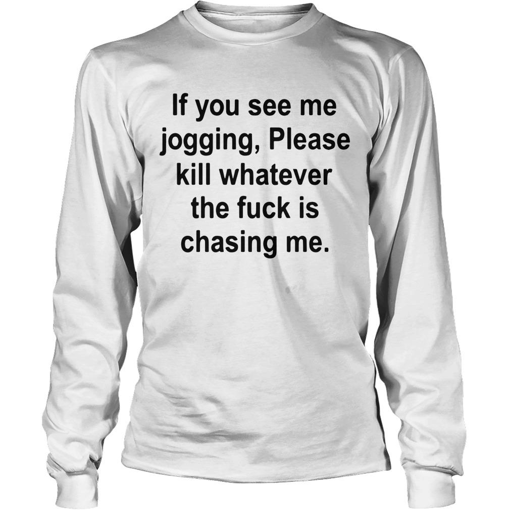 If You See Me Jogging Please Whatever The Fuck Is Chasing Me Longsleeve