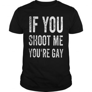 If You Shoot Me Your Gay T Shirt