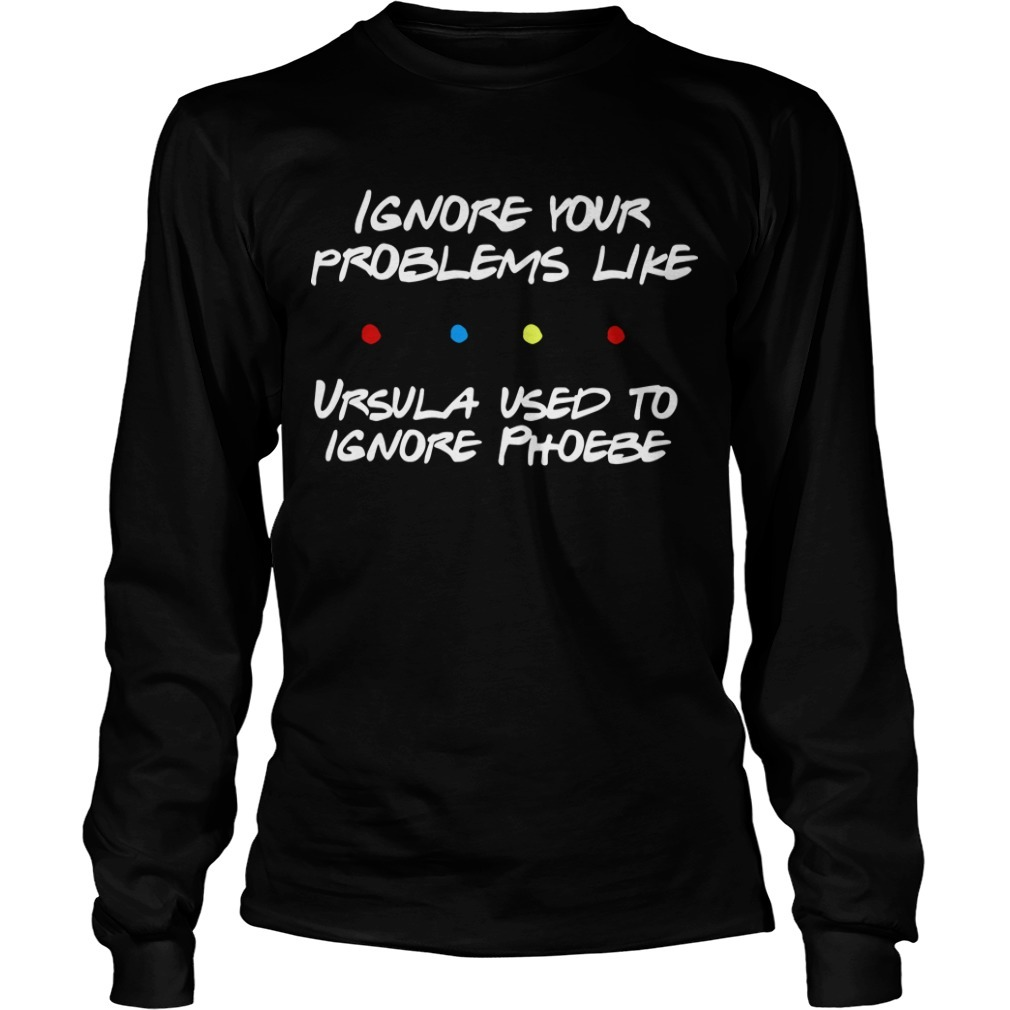 Ignore Your Problems Like Ursula Used To Ignore Phoebe Longsleeve Tee