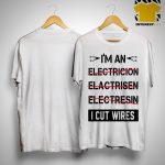 I'm An Electricion Elactrisen Electresin I Cut Wires Shirt
