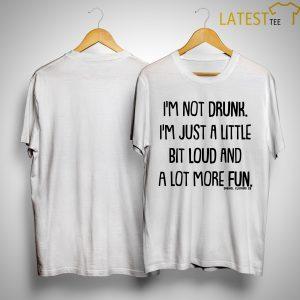 I'm Not Drunk I'm Just A Little Bit Loud And A Lot More Fun Shirt