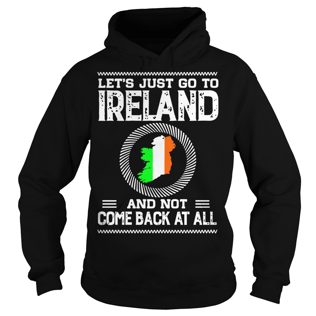 Let's Just Go To Ireland And Not Come Back At All Hoodie