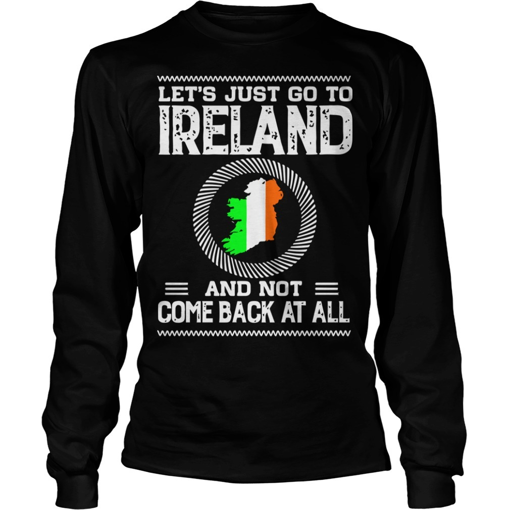 Let's Just Go To Ireland And Not Come Back At All Longsleeve Tee
