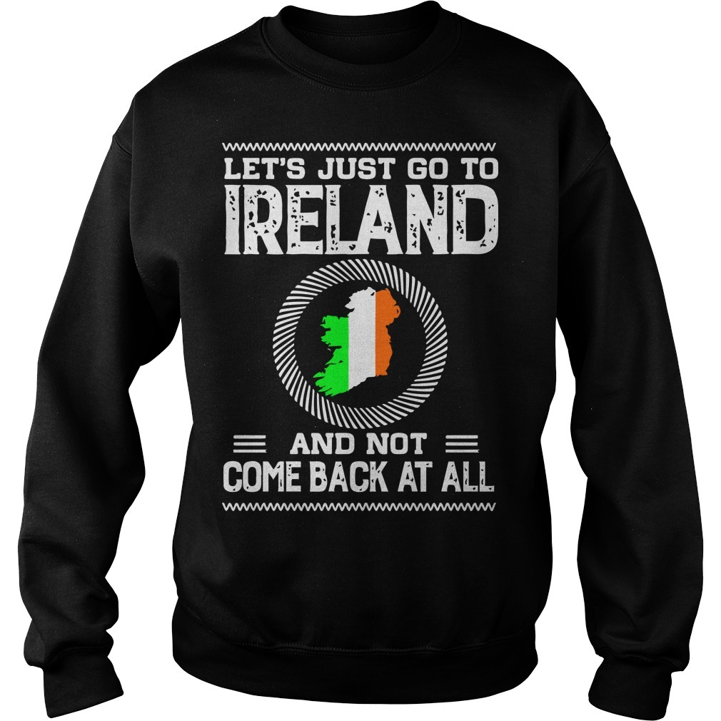Let's Just Go To Ireland And Not Come Back At All Sweater