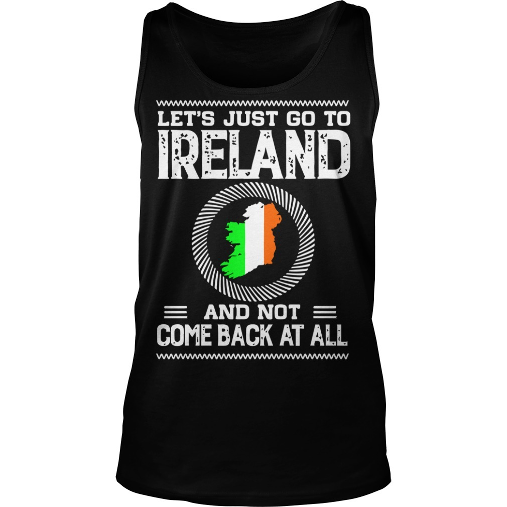 Let's Just Go To Ireland And Not Come Back At All Tank Top