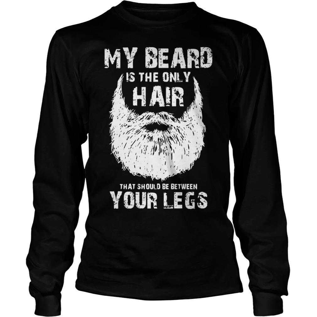 My Beard Is The Only Hair That Should Be Between Your Legs Longsleeve Tee