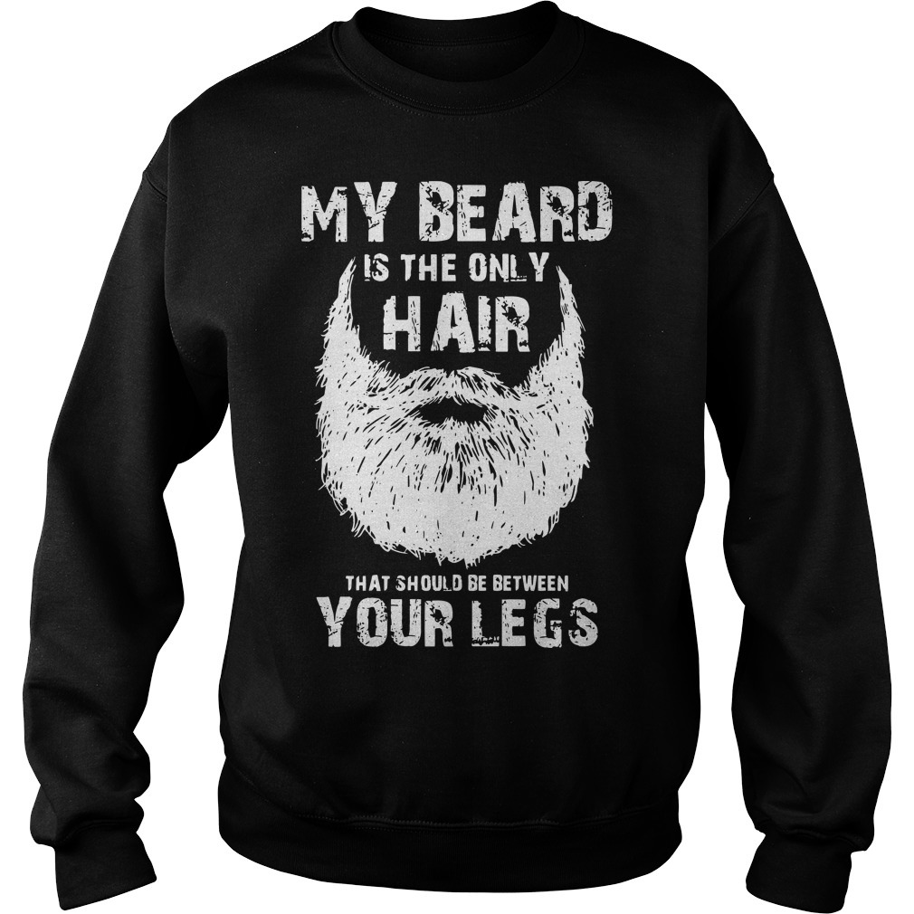 My Beard Is The Only Hair That Should Be Between Your Legs Sweater