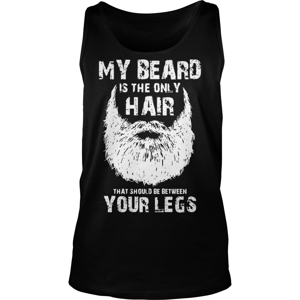 My Beard Is The Only Hair That Should Be Between Your Legs Tank Top