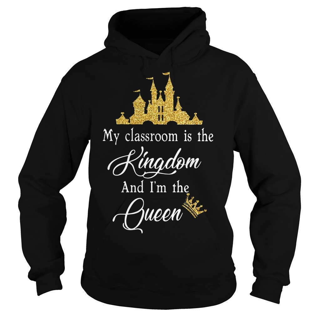My Classroom Is The Kingdom And I'm The Queen Hoodie