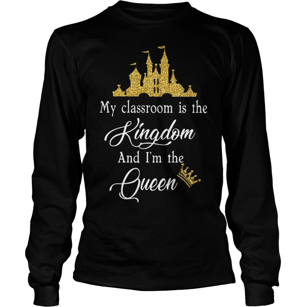 My Classroom Is The Kingdom And I'm The Queen Longsleeve Tee