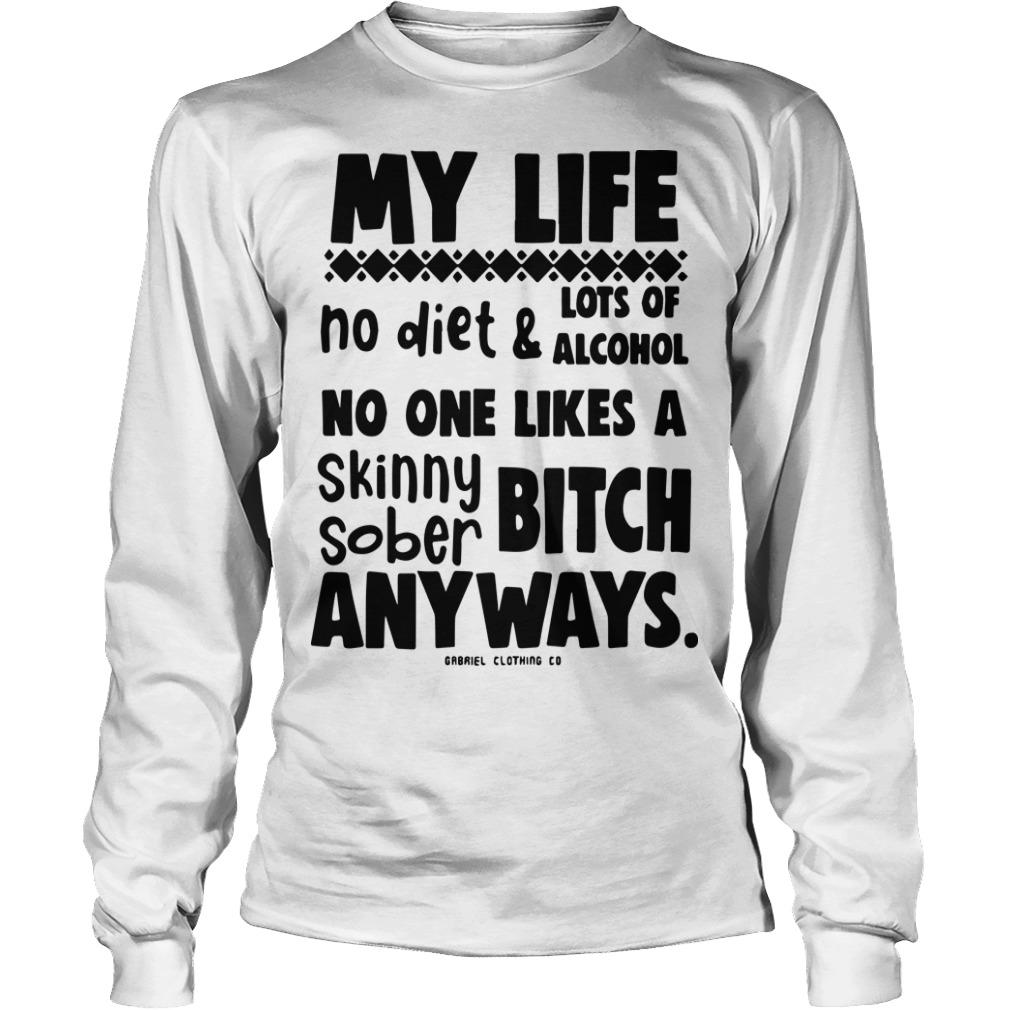 My Life No Diet And Lots Of Alcohol No One Likes A Skinny Sober Bitch Longsleeve