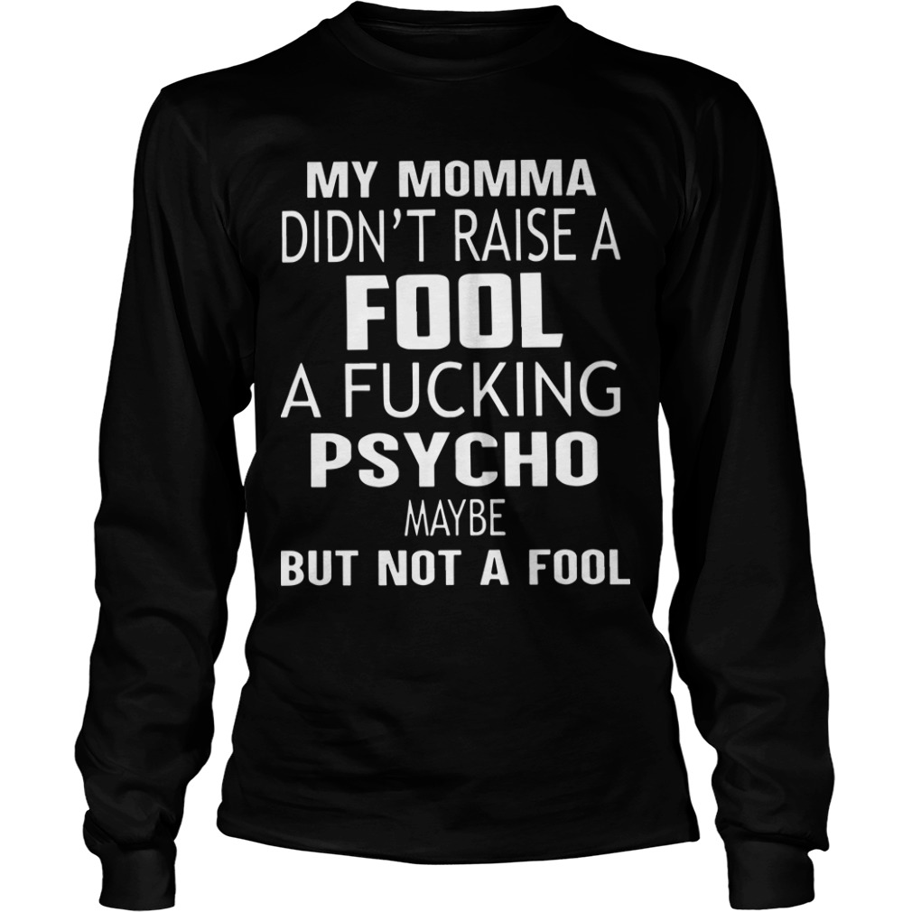 My Momma Didn't Raise A Fucking Psycho Maybe But Not A Fool Longsleeve Tee