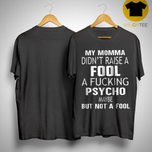 My Momma Didn't Raise A Fucking Psycho Maybe But Not A Fool Shirt