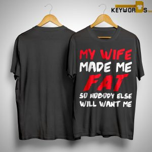 My Wife Made Me Fat So Nobody Else Will Want Me Shirt