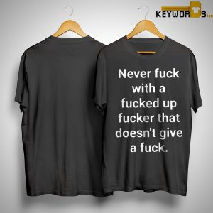 Never Fuck With A Fucked Up Fucker That Doesn't Give A Fuck Shirt