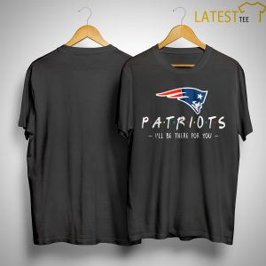 New England Patriots I'll Be There For You Shirt